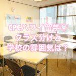 【CPCハワイ留学】クラス分け・学校の雰囲気・授業内容【登校初日】