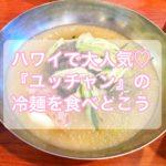 ハワイで大人気♡『ユッチャンコリアンレストラン』の冷麺を食べとこう。