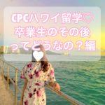 【CPCハワイ留学】卒業生のその後について【進学・移住・帰国】