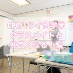 【CPCハワイ留学】クラスメイト達と仲良くなる編♡