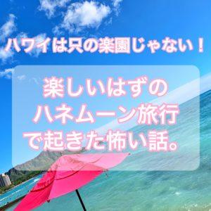 【ハワイの闇】ハワイは只の楽園じゃない!楽しいはずのハネムーンで起こった怖い話【保険必須】