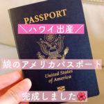 【ハワイ出産】娘のアメリカパスポートが完成【国籍取得】