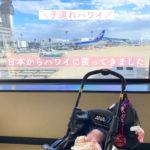 【子連れハワイ】日本からハワイ 成田空港→ダニエルイノウエ空港【生後4ヶ月】