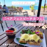 【ハワイグルメ】ビーチ目の前「ベアフット・ビーチ・カフェ」で絶景朝ごはん