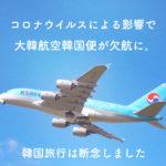 【韓国コロナ情報】コロナウイルスの影響で大韓航空欠航 韓国旅行キャンセル