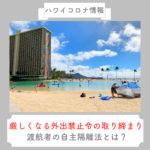 【ハワイコロナ情報】厳しくなる外出禁止令の取り締まり 渡航者の自主隔離法は?