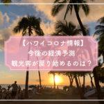 【ハワイコロナ情報】今後の経済予測 ハワイに観光客が戻り始めるのは、○月下旬?