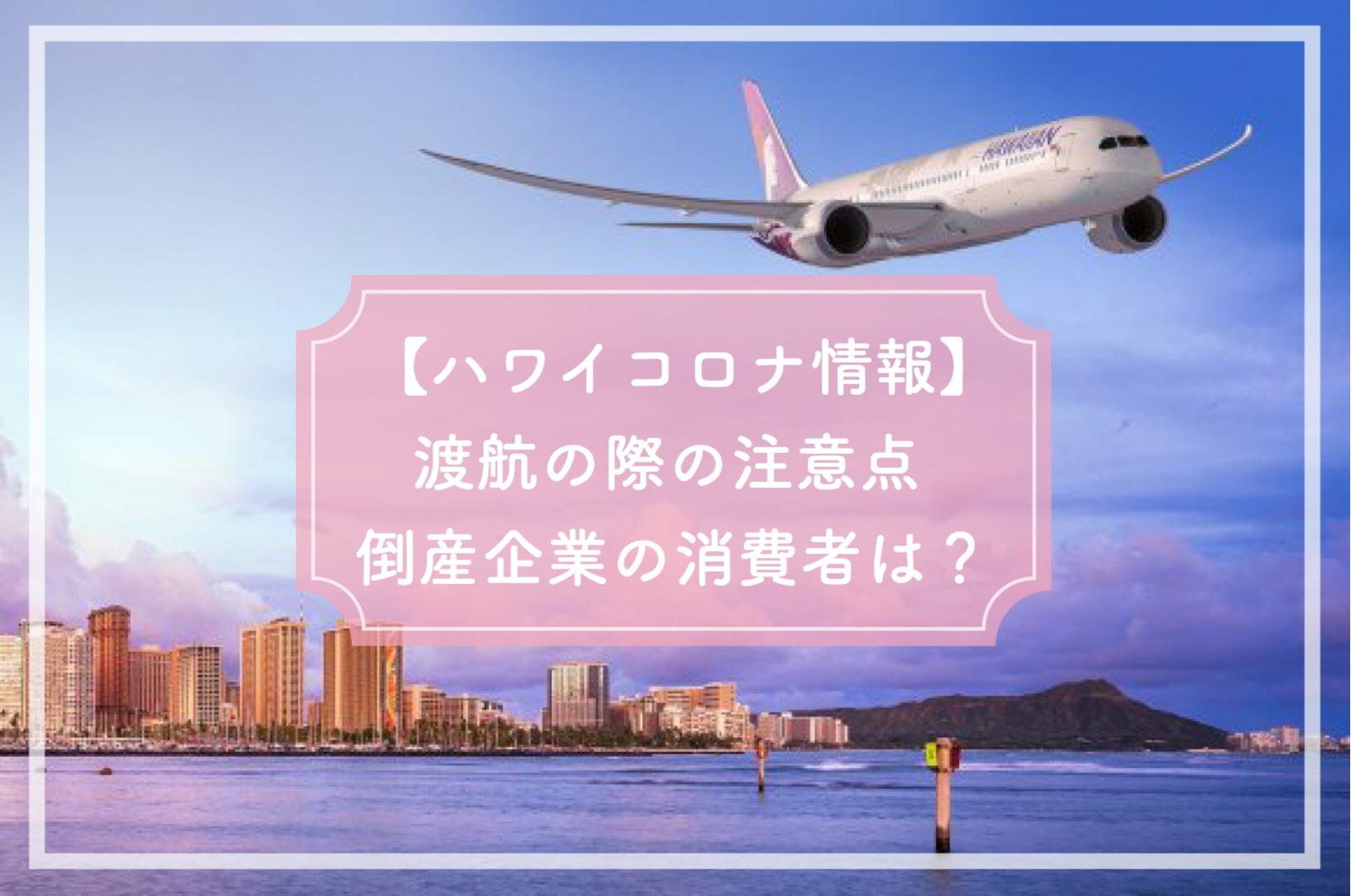【ハワイコロナ情報】渡航の際の注意点 倒産企業の消費者は?